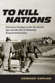 To Kill Nations - American Strategy in the Air-Atomic Age and the Rise of Mutually Assured Destruction ebook by Edward Kaplan