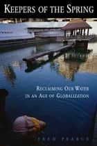 Keepers of the Spring - Reclaiming Our Water In An Age Of Globalization ebook by Fred Pearce