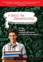 A Call to Creativity - Writing, Reading, and Inspiring Students in an Age of Standardization ebook by Luke Reynolds