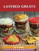 Layered Greats: Delicious Layered Recipes, The Top 81 Layered Recipes ebook by Jo Franks