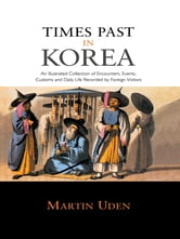 Times Past in Korea - An Illustrated Collection of Encounters, Customs and Daily Life Recorded by Foreign Visitors ebook by Martin Uden