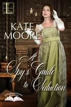 A Spy's Guide to Seduction ebook by Kate Moore