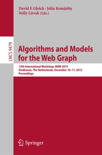 Algorithms and Models for the Web Graph - 12th International Workshop, WAW 2015, Eindhoven, The Netherlands, December 10-11, 2015, Proceedings ebook by