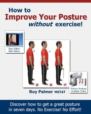 How to Improve Your Posture without Exercise In Seven Days ebook by Roy Palmer MSTAT
