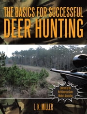 The Basics for Successful Deer Hunting ebook by J. K. Miller