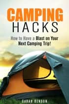 Camping Hacks: How to Have a Blast on Your Next Camping Trip! - Camping Trips ebook by Sarah Benson
