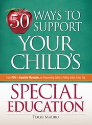 50 Ways to Support Your Child's Special Education - From IEPs to Assorted Therapies, an Empowering Guide to Taking Action, Every Day ebook by Terri Mauro