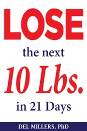 Lose the Next 10 Lbs in 21 Days ebook by Del Millers