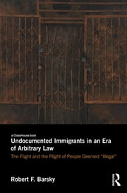 Undocumented Immigrants in an Era of Arbitrary Law - The Flight and the Plight of People Deemed 'Illegal' ebook by Robert F. Barsky