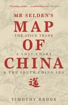 Mr Selden's Map of China - The spice trade, a lost chart & the South China Sea ebook by Timothy Brook
