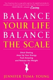 Balance Your Life, Balance the Scale - Ditch Dieting, Amp Up Your Energy, Feel Amazing, and Release the Weight ebook by Jennifer Tuma-Young