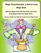 Magic Tricks Revealed: A How to Learn Magic Book With Easy Magic Tricks, Easy Card Tricks, Coin Tricks, Street Magic and Other Cool Magic Tricks – Be a Magic Geek With This Crash Course In Magic School ebook by David Beck