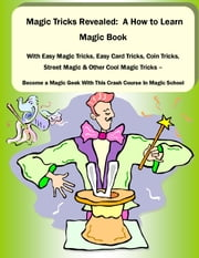 Magic Tricks Revealed: A How to Learn Magic Book With Easy Magic Tricks, Easy Card Tricks, Coin Tricks, Street Magic and Other Cool Magic Tricks – Be a Magic Geek With This Crash Course In Magic School - Learn to Astound and Entertain Others With These Easy Magic Tricks ebook by David Beck