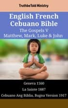 English French Cebuano Bible - The Gospels V - Matthew, Mark, Luke & John - Geneva 1560 - La Sainte 1887 - Cebuano Ang Biblia, Bugna Version 1917 ebook by TruthBeTold Ministry, Joern Andre Halseth, William Whittingham