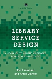 Library Service Design - A LITA Guide to Holistic Assessment, Insight, and Improvement ebook by Joe J. Marquez,Annie Downey