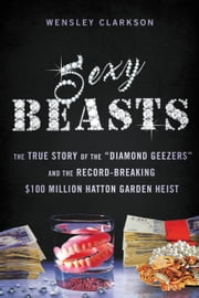 "Sexy Beasts - The True Story of the ""Diamond Geezers"" and the Record-Breaking $100 Million Hatton Garden Heist ebook by Wensley Clarkson"