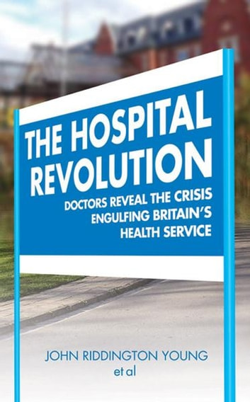 The Hospital Revolution - Doctor's Reveal the Crisis Engulfing Britain's Health Service ebook by John Riddington Young