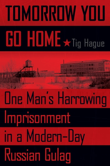 Tomorrow You Go Home - One Man's Harrowing Imprisonment in a Modern-Day Russian Gulag eBook by Tig Hague