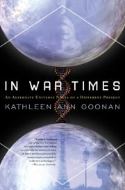 In War Times - An Alternate Universe Novel of a Different Present ebook by Kathleen Ann Goonan