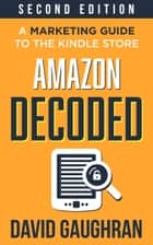 Amazon Decoded - A Marketing Guide to the Kindle Store ebook by David Gaughran