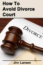How To Avoid Divorce Court ebook by Jim Larsen