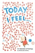 Today I Feel . . . - An Alphabet of Feelings ebook by Madalena Moniz