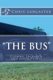 The Bus:Clowns;Jackass's; and Good People ebook by Chris Lancaster