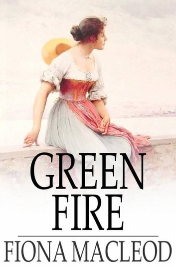 Green Fire - A Romance ebook by Fiona MacLeod
