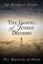 The Gospel of Jesus Decoded, The Mystery of Shem ebook by Michael Bowes