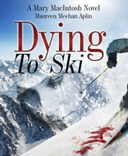 Dying to Ski, a Mary MacIntosh novel ebook by Maureen Meehan Aplin