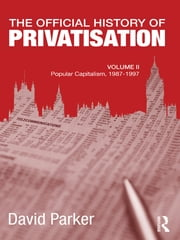 The Official History of Privatisation, Vol. II - Popular Capitalism, 1987-97 ebook by David Parker