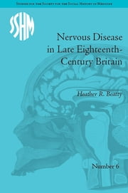 Nervous Disease in Late Eighteenth-Century Britain - The Reality of a Fashionable Disorder ebook by Heather R Beatty