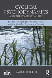 Cyclical Psychodynamics and the Contextual Self - The Inner World, the Intimate World, and the World of Culture and Society ebook by Paul L. Wachtel