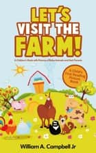 Let's Visit the Farm! A Children's eBook with Pictures of Farm Animals and Baby Animals (A Child's 0-5 Age Group Reading Picture Book Series) - Let's Visit Series, #1 ebook by William A.Campbell Jr