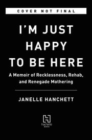 I'm Just Happy to Be Here - A Memoir of Recklessness, Rehab, and Renegade Mothering ebook by Janelle Hanchett