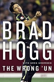 The Wrong 'Un - The Brad Hogg Story ebook by Brad Hogg,Greg Growden