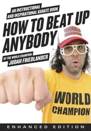 How to Beat Up Anybody (Enhanced Edition): An Instructional and Inspirational Karate Book by the World Champion ebook by Judah Friedlander