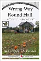 Wrong Way Round Hall: A 15-Minute Horror Story, Educational Version ebook by Caitlind L. Alexander