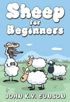 Sheep for Beginners - A dip into the world of wool ebook by John Eunson