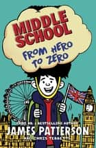 Middle School: From Hero to Zero - (Middle School 10) eBook by James Patterson