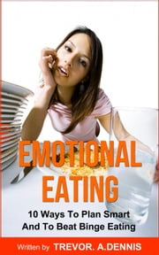 Emotional Eating:(10 Ways To Plan Smart And To Beat Binge Eating ) ebook by TREVOR.A.DENNIS