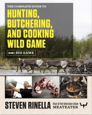 The Complete Guide to Hunting, Butchering, and Cooking Wild Game - Volume 1: Big Game ebook by Steven Rinella,John Hafner