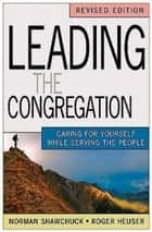 Leading the Congregation - Caring for Yourself While Serving the People ebook by Roger Heuser, Norman Shawchuck