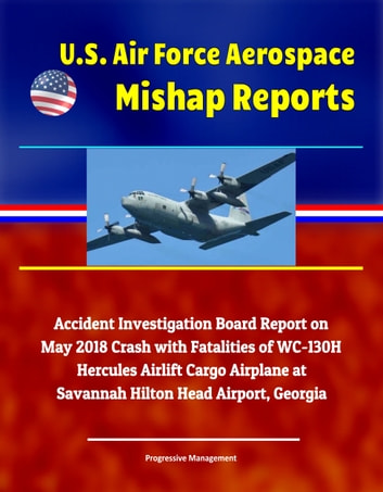U S  Air Force Aerospace Mishap Reports: Accident Investigation Board  Report on May 2018 Crash with Fatalities of WC-130H Hercules Airlift Cargo