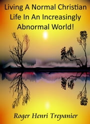 Living A Normal Christian Life In An Increasingly Abnormal World! ebook by Roger Henri Trepanier