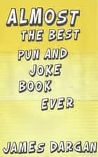 Almost the Best Pun and Joke Book Ever ebook by James Dargan