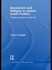 Secularism and Religion in Jewish-Israeli Politics - Traditionists and Modernity ebook by Yaacov Yadgar