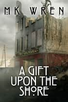 A Gift Upon the Shore ebook by M.K. Wren