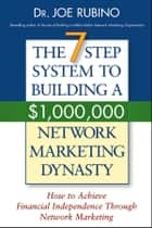 The 7-Step System to Building a $1,000,000 Network Marketing Dynasty - How to Achieve Financial Independence through Network Marketing ebook by Joe Rubino