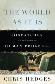 The World As It Is - Dispatches on the Myth of Human Progress ebook by Chris Hedges